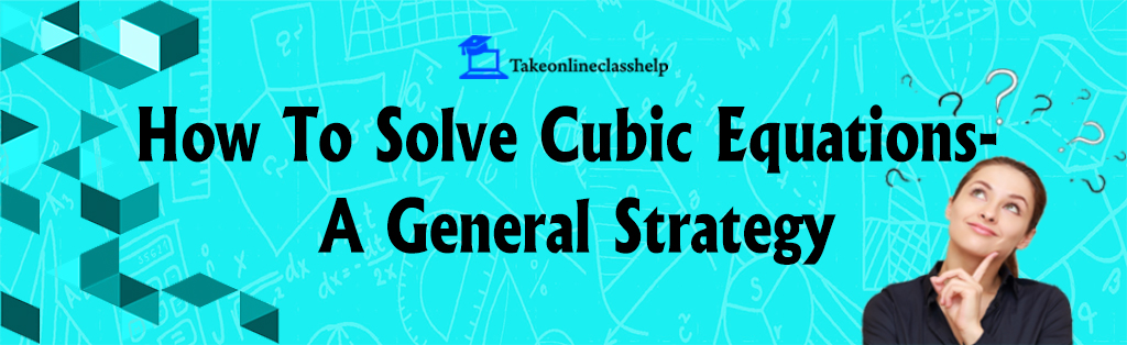 How To Solve A Cubic Equation: A General Strategy