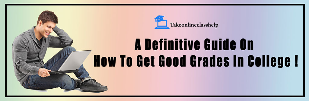 A Definitive Guide On How To Get Good Grades In College !
